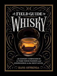 A Field Guide To Whisky An Expert Compendium To Take Your Passion And Knowledge To The Next Level English Edition