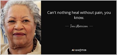 Toni Morrison quote: Can't nothing heal without pain you