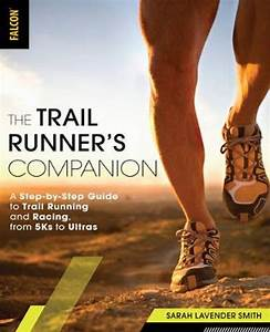 The Trail Runners Companion A Step By Step Guide To Trail Running And Racing From 5ks To Ultras