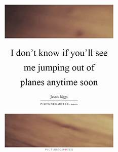I don't know if you'll see me jumping out of planes ...