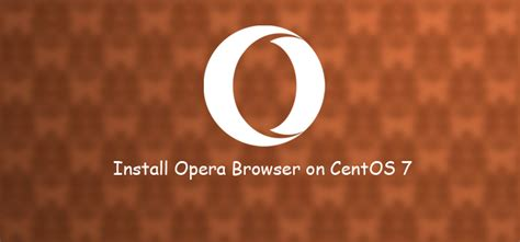 If it doesn`t start click here. Learn How to Install Opera Browser on CentOS 7 - WebTips4U
